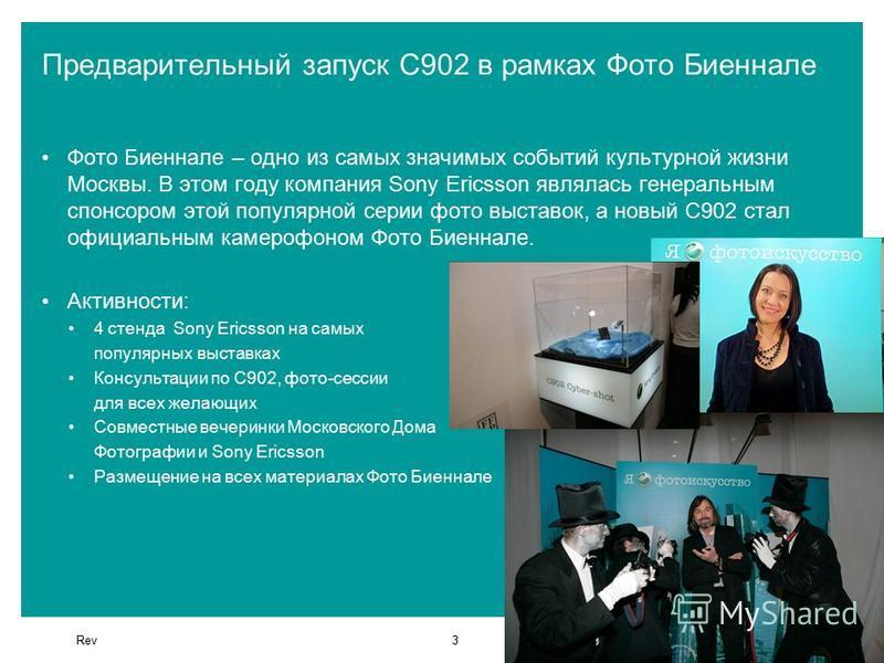 Rev3 Предварительный запуск С902 в рамках Фото Биеннале Фото Биеннале – одно из самых значимых событий культурной жизни Москвы. В этом году компания Sony Ericsson являлась генеральным спонсором этой популярной серии фото выставок, а новый С902 стал о