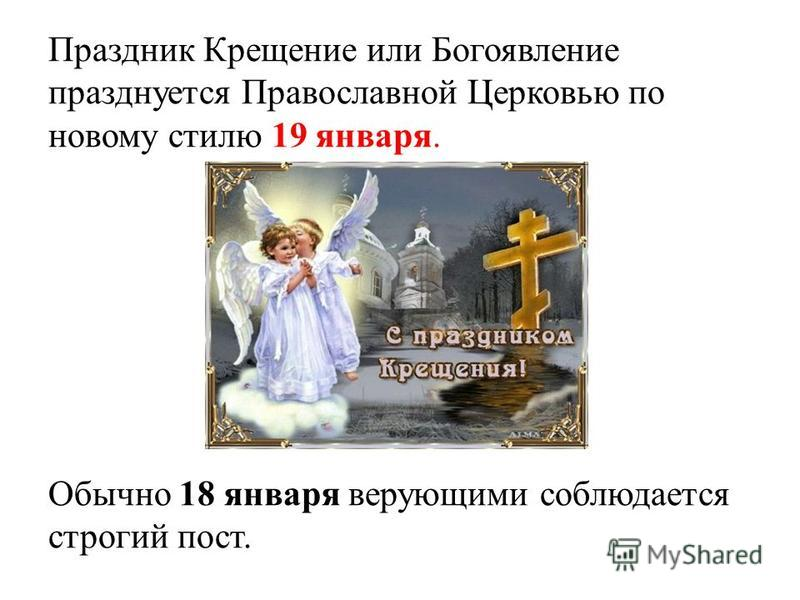 Праздник Крещение или Богоявление празднуется Православной Церковью по новому стилю 19 января. Обычно 18 января верующими соблюдается строгий пост.