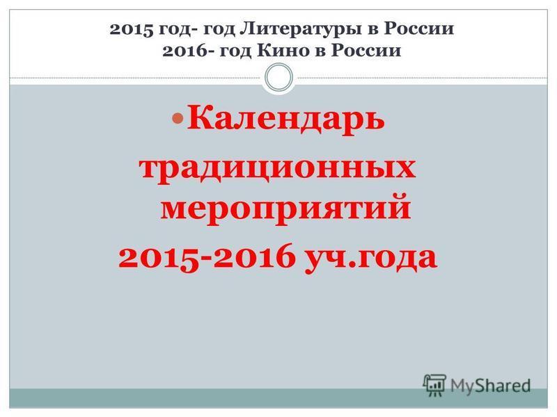 2015 год- год Литературы в России 2016- год Кино в России Календарь традиционных мероприятий 2015-2016 уч.года
