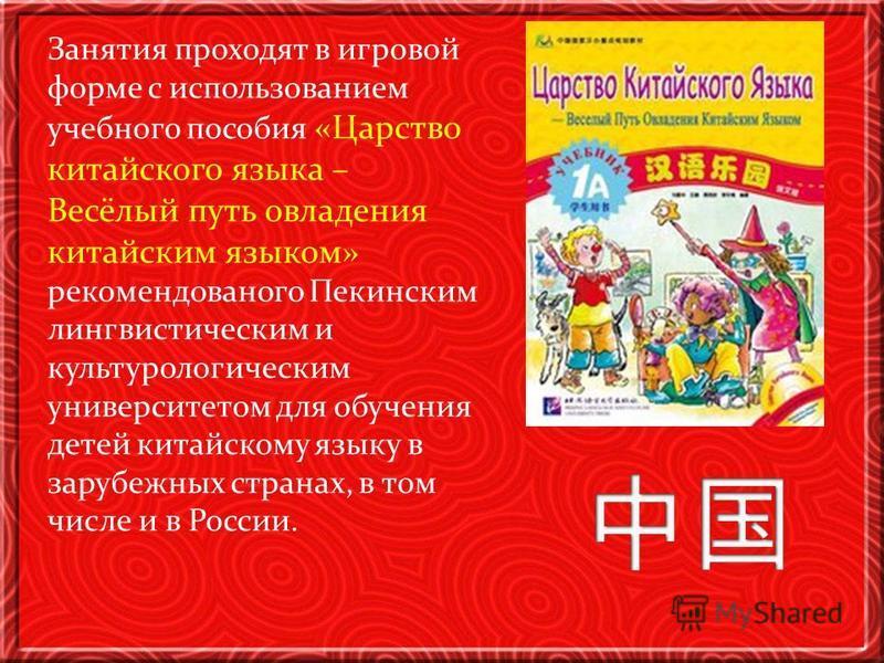 Занятия проходят в игровой форме с использованием учебного пособия «Царство китайского языка – Весёлый путь овладения китайским языком» рекомендованного Пекинским лингвистическим и культурологическим университетом для обучения детей китайскому языку