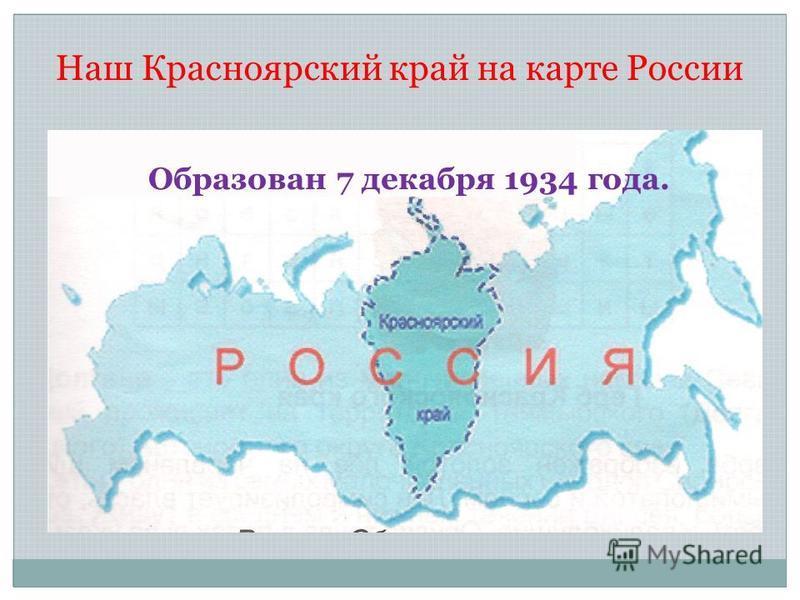 Наш Красноярский край на карте России Образован 7 декабря 1934 года.
