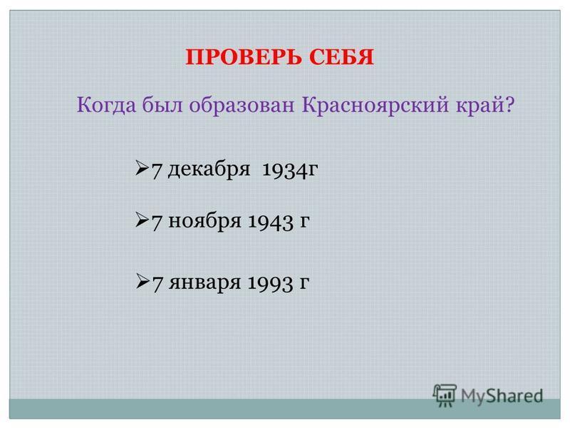 ПРОВЕРЬ СЕБЯ Когда был образован Красноярский край? 7 декабря 1934 г 7 ноября 1943 г 7 января 1993 г