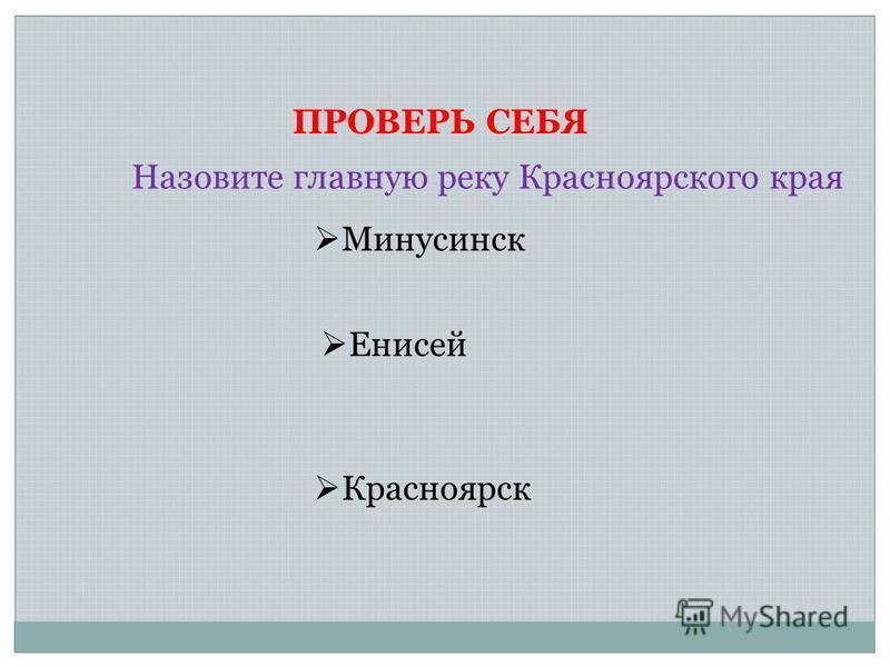 ПРОВЕРЬ СЕБЯ Назовите главную реку Красноярского края Енисей Минусинск Красноярск