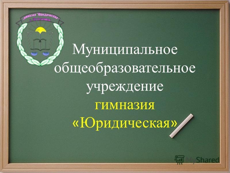 Муниципальное общеобразовательное учреждение гимназия « Юридическая »