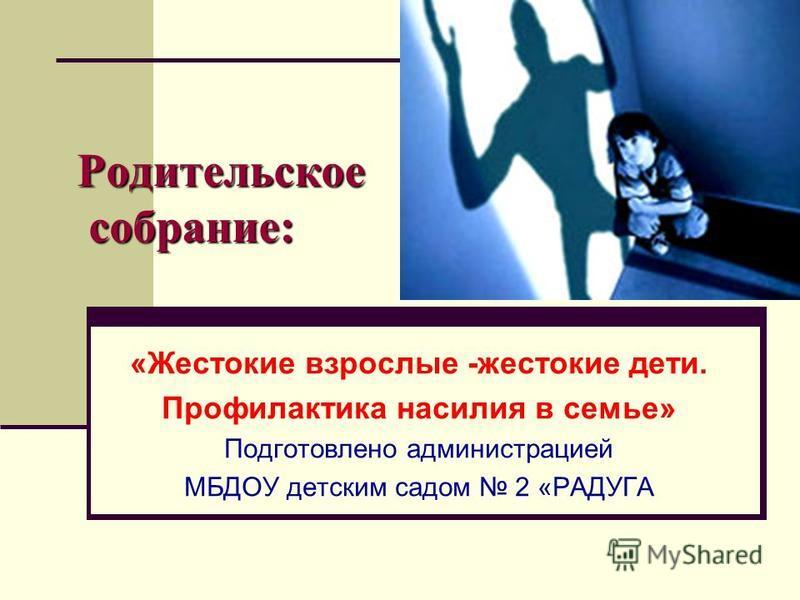 Родительское собрание: «Жестокие взрослые -жестокие дети. Профилактика насилия в семье» Подготовлено администрацией МБДОУ детским садом 2 «РАДУГА
