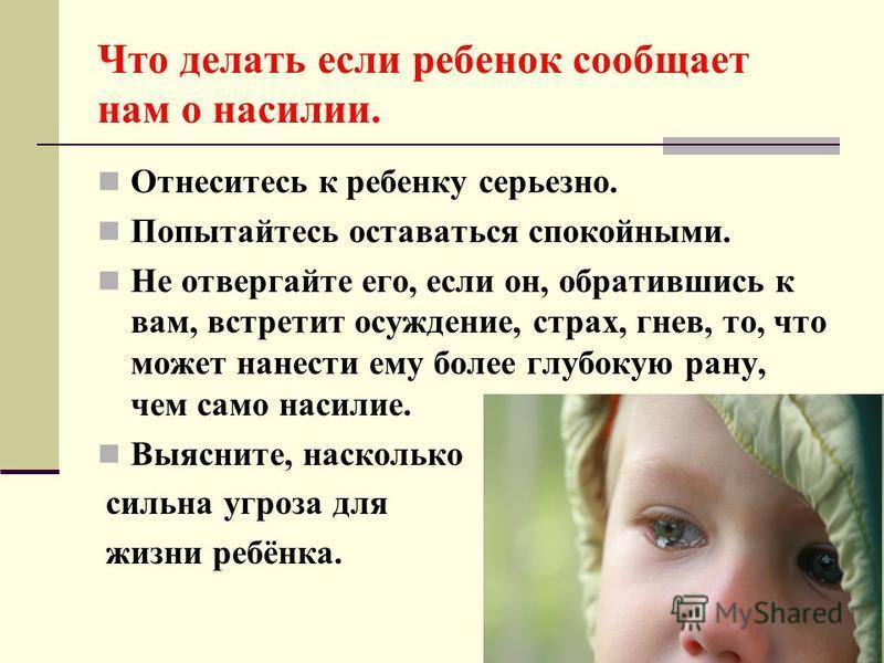 Что делать если ребенок сообщает нам о насилии. Отнеситесь к ребенку серьезно. Попытайтесь оставаться спокойными. Не отвергайте его, если он, обратившись к вам, встретит осуждение, страх, гнев, то, что может нанести ему более глубокую рану, чем само