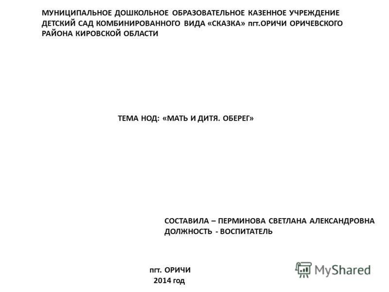 МУНИЦИПАЛЬНОЕ ДОШКОЛЬНОЕ ОБРАЗОВАТЕЛЬНОЕ КАЗЕННОЕ УЧРЕЖДЕНИЕ ДЕТСКИЙ САД КОМБИНИРОВАННОГО ВИДА «СКАЗКА» пгт.ОРИЧИ ОРИЧЕВСКОГО РАЙОНА КИРОВСКОЙ ОБЛАСТИ ТЕМА НОД: «МАТЬ И ДИТЯ. ОБЕРЕГ» СОСТАВИЛА – ПЕРМИНОВА СВЕТЛАНА АЛЕКСАНДРОВНА ДОЛЖНОСТЬ - ВОСПИТАТЕЛ