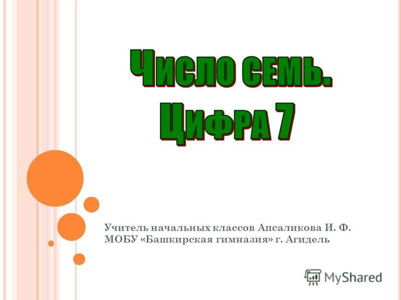 Учитель начальных классов Апсаликова И. Ф. МОБУ «Башкирская гимназия» г. Агидель