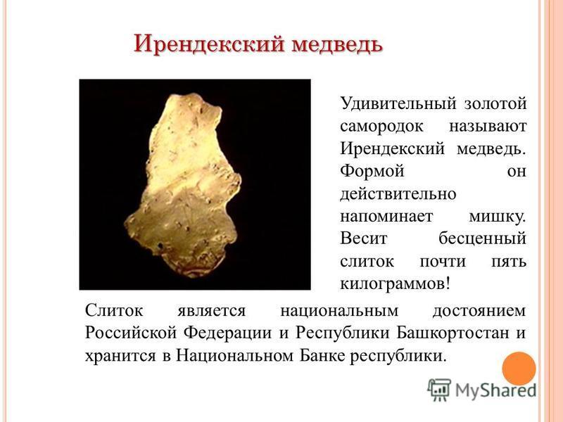 Ирендекский медведь Удивительный золотой самородок называют Ирендекский медведь. Формой он действительно напоминает мишку. Весит бесценный слиток почти пять килограммов! Слиток является национальным достоянием Российской Федерации и Республики Башкор