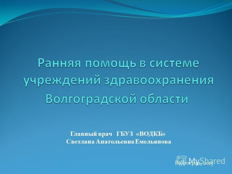 Волгоград, 2015 Главный врач ГБУЗ «ВОДКБ» Светлана Анатольевна Емельянова