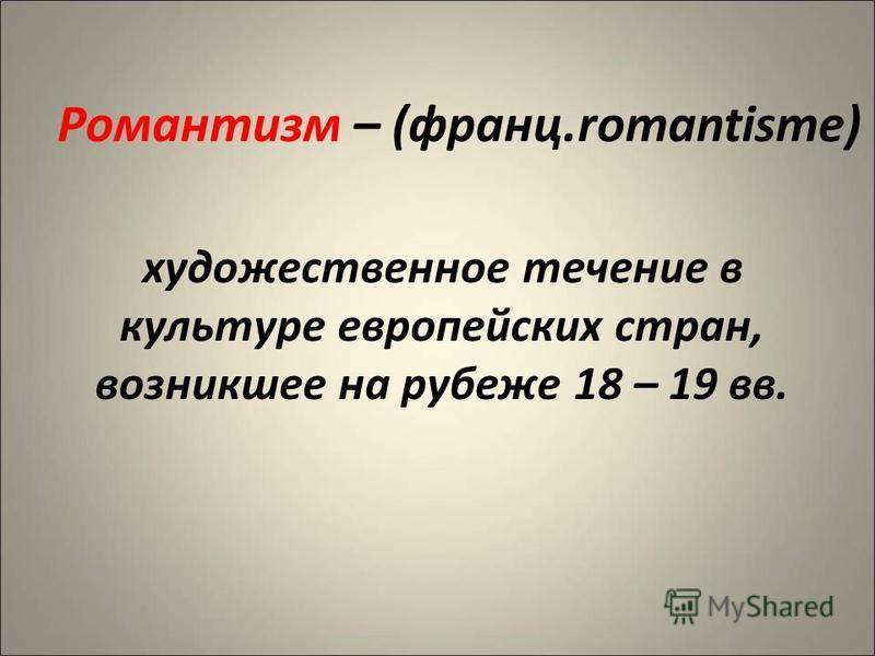 Романтизм – (франц.romantisme) художественное течение в культуре европейских стран, возникшее на рубеже 18 – 19 вв.