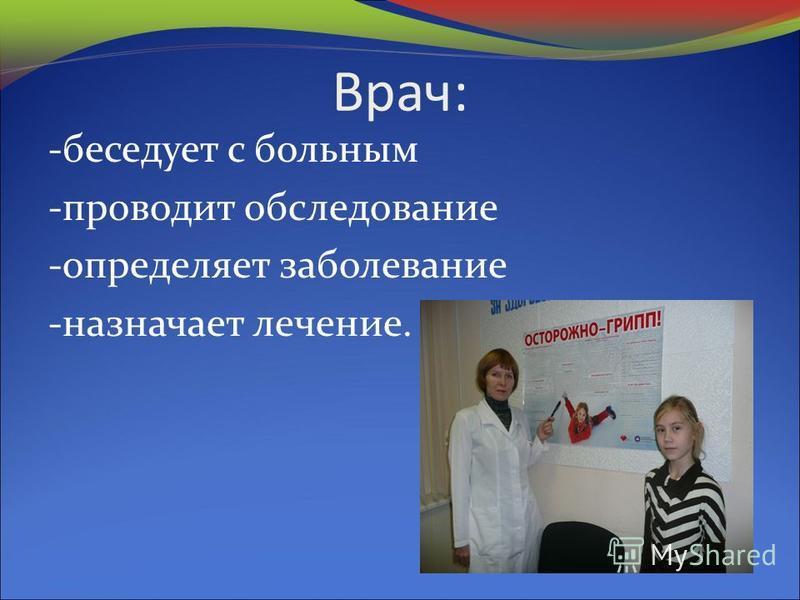 Врач: -беседует с больным -проводит обследование -определяет заболевание -назначает лечение.