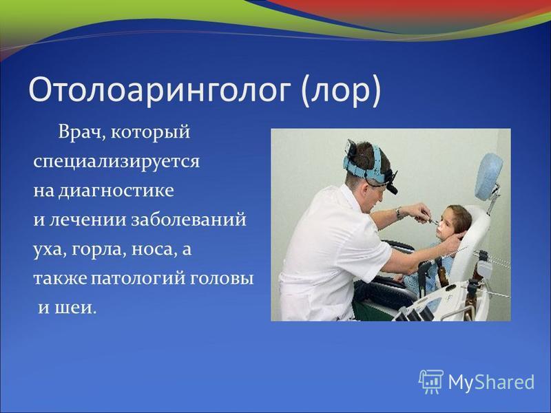 Отолоаринголог (лор) Врач, который специализируется на диагностике и лечении заболеваний уха, горла, носа, а также патологий головы и шеи.