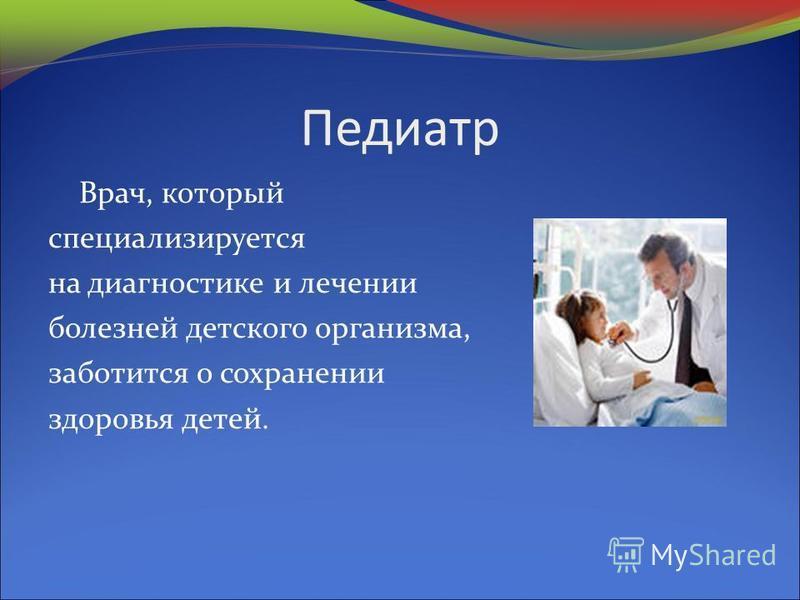 Педиатр Врач, который специализируется на диагностике и лечении болезней детского организма, заботится о сохранении здоровья детей.