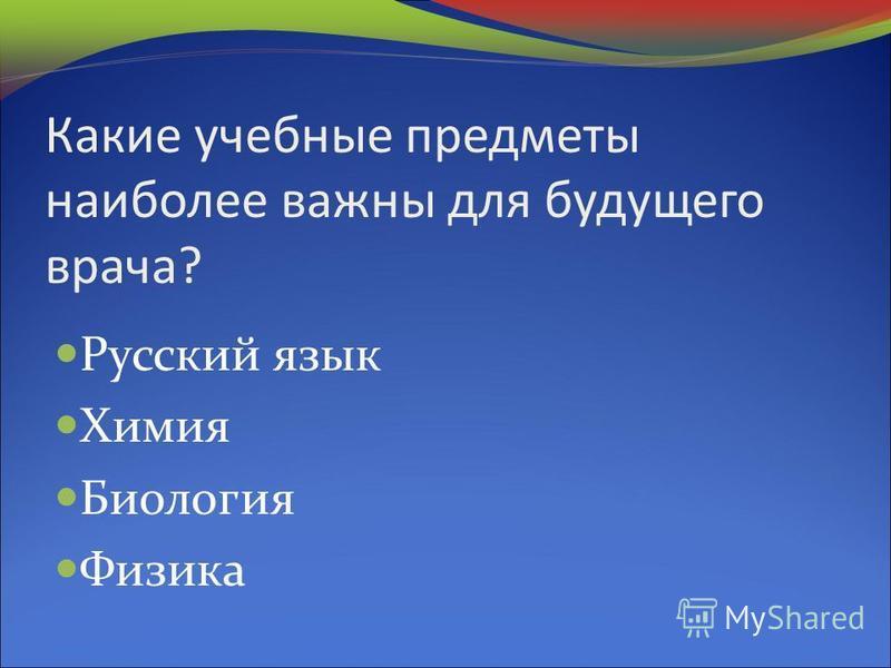 Какие учебные предметы наиболее важны для будущего врача? Русский язык Химия Биология Физика