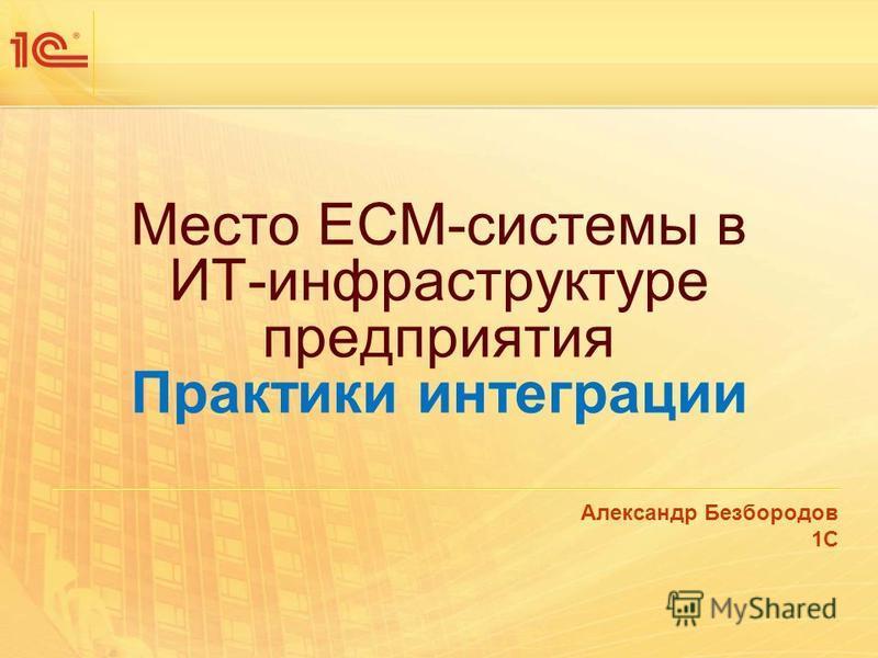 Место ECM-системы в ИТ-инфраструктуре предприятия Практики интеграции Александр Безбородов 1С