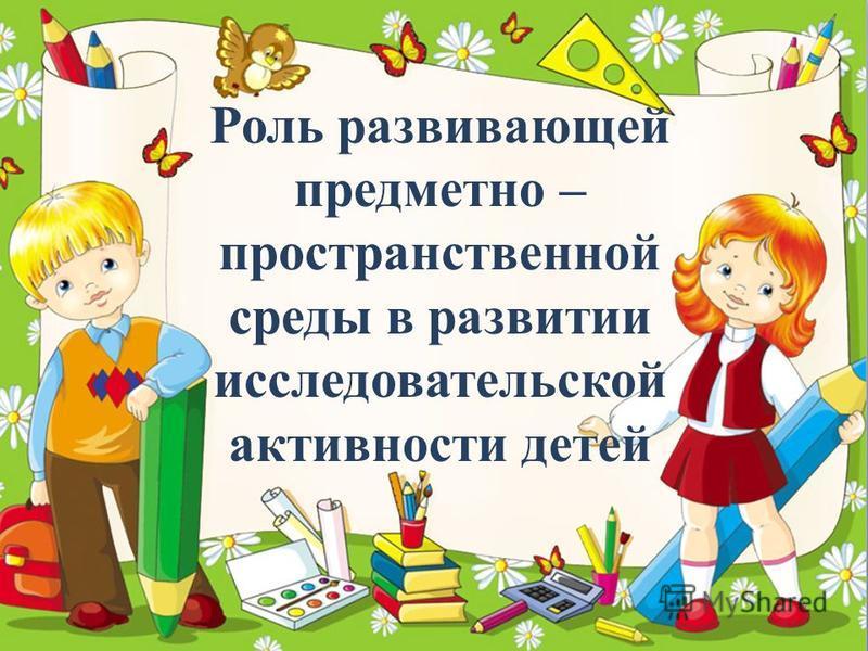 ProPowerPoint.Ru Роль развивающей предметно – пространственной среды в развитии исследовательской активности детей