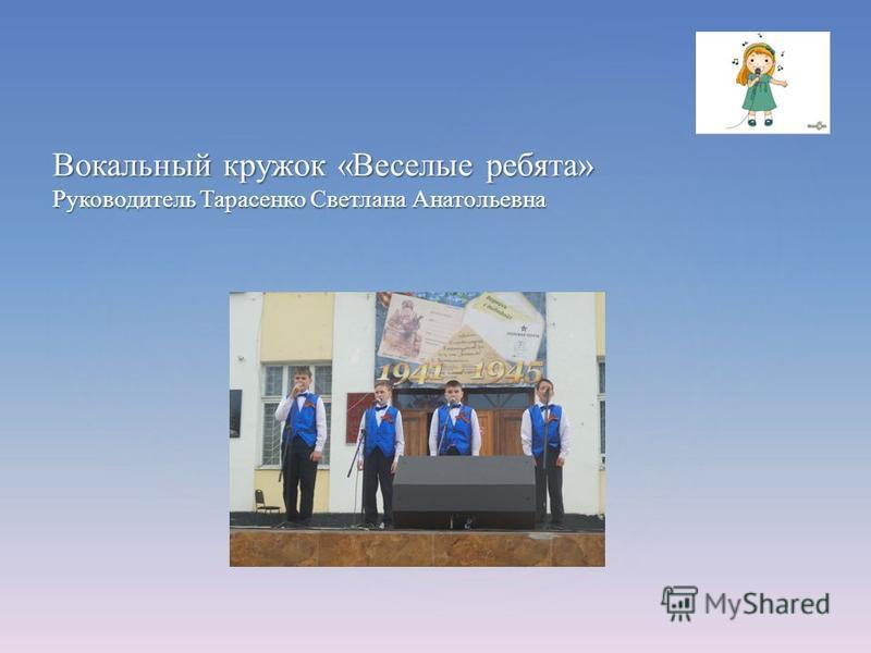 Вокальный кружок «Веселые ребята» Руководитель Тарасенко Светлана Анатольевна