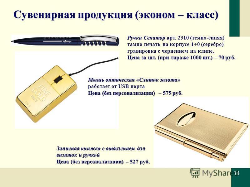 Сувенирная продукция (эконом – класс) 16 Ручки Сенатор Ручки Сенатор арт. 2310 (темно-синяя) тампопечать на корпусе 1+0 (серебро) гравировка с чернением на клипе, Цена за шт. (при тираже 1000 шт.) – 70 руб. Мышь оптическая «Слиток золота» работает от