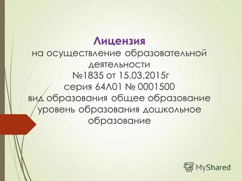 Лицензия на осуществление образовательной деятельности 1835 от 15.03.2015 г серия 64Л01 0001500 вид образования общее образование уровень образования дошкольное образование