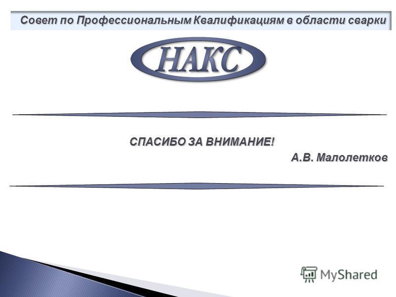 СПАСИБО ЗА ВНИМАНИЕ! А.В. Малолетков Совет по Профессиональным Квалификациям в области сварки