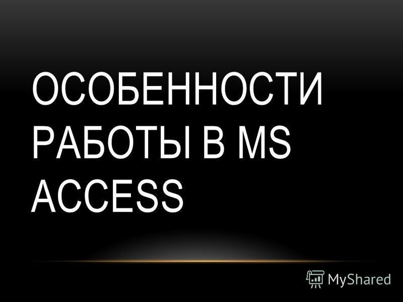 ОСОБЕННОСТИ РАБОТЫ В MS ACCESS