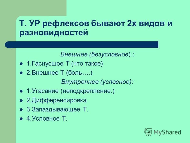 Т. УР рефлексов бывают 2 х видов и разновидностей Внешнее (безусловное) : 1. Гаснусшое Т (что такое) 2. Внешнее Т (боль….) Внутреннее (условное): 1. Угасание (неподкрепление.) 2. Дифференсировка 3. Запаздывающее Т. 4. Условное Т.