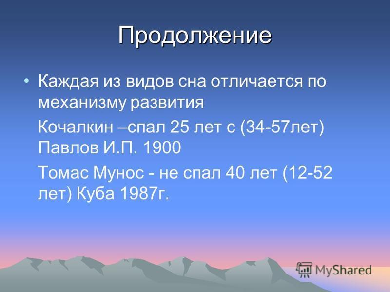 Продолжение Каждая из видов сна отличается по механизму развития Кочалкин –спал 25 лет с (34-57 лет) Павлов И.П. 1900 Томас Мунос - не спал 40 лет (12-52 лет) Куба 1987 г.