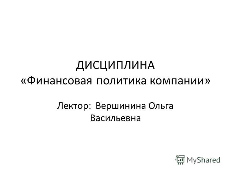 ДИСЦИПЛИНА «Финансовая политика компании» Лектор: Вершинина Ольга Васильевна