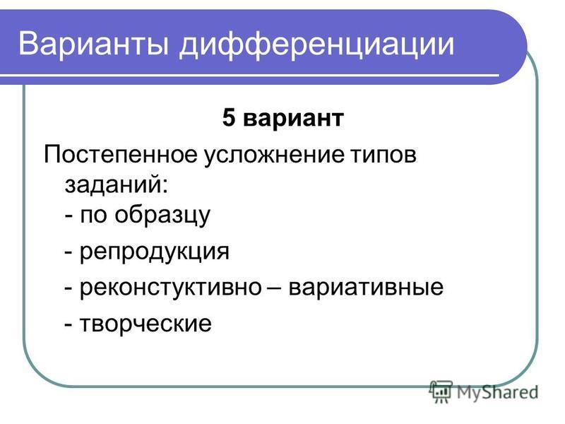 Варианты дифференциации 5 вариант Постепенное усложнение типов заданий: - по образцу - репродукция - реконструктивной – вариативные - творческие