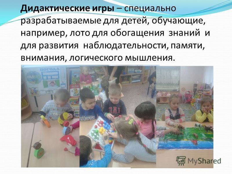 Дидактические игры – специально разрабатываемые для детей, обучающие, например, лото для обогащения знаний и для развития наблюдательности, памяти, внимания, логического мышления.