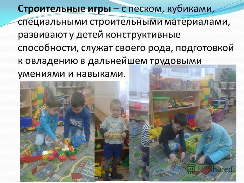 Строительные игры – с песком, кубиками, специальными строительными материалами, развивают у детей конструктивные способности, служат своего рода, подготовкой к овладению в дальнейшем трудовыми умениями и навыками.