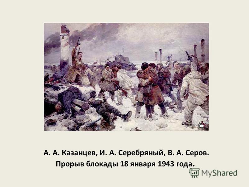 А. А. Казанцев, И. А. Серебряный, В. А. Серов. Прорыв блокады 18 января 1943 года.
