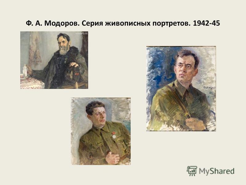 Ф. А. Модоров. Серия живописных портретов. 1942-45