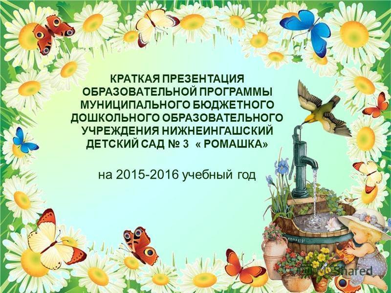 КРАТКАЯ ПРЕЗЕНТАЦИЯ ОБРАЗОВАТЕЛЬНОЙ ПРОГРАММЫ МУНИЦИПАЛЬНОГО БЮДЖЕТНОГО ДОШКОЛЬНОГО ОБРАЗОВАТЕЛЬНОГО УЧРЕЖДЕНИЯ НИЖНЕИНГАШСКИЙ ДЕТСКИЙ САД 3 « РОМАШКА» на 2015-2016 учебный год