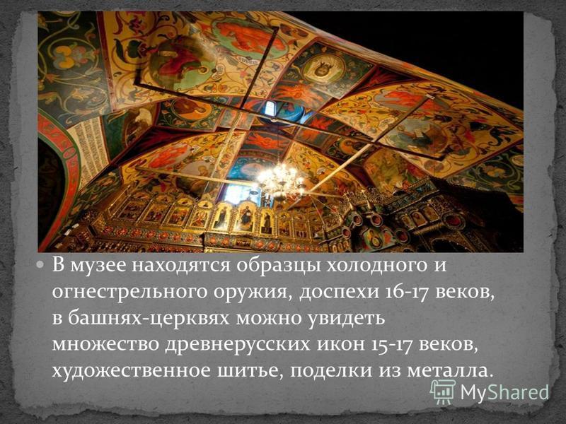 В музее находятся образцы холодного и огнестрельного оружия, доспехи 16-17 веков, в башнях-церквях можно увидеть множество древнерусских икон 15-17 веков, художественное шитье, поделки из металла.