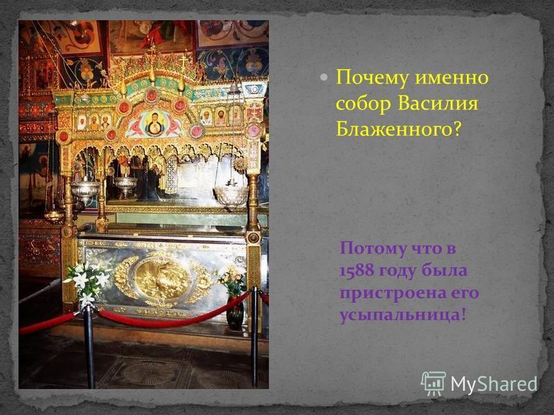 Почему именно собор Василия Блаженного? Потому что в 1588 году была пристроена его усыпальница!