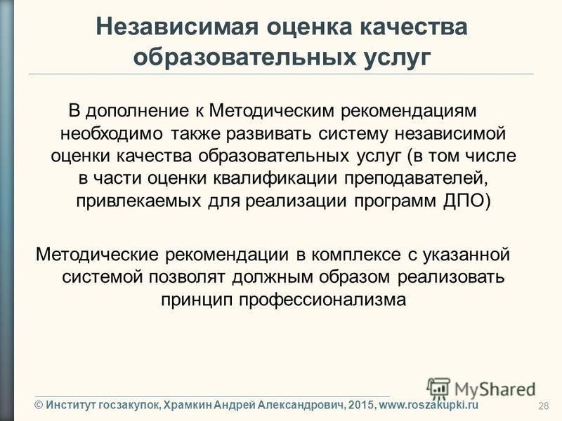 © Институт госзакупок, Храмкин Андрей Александрович, 2015, www.roszakupki.ru 28 Независимая оценка качества образовательных услуг В дополнение к Методическим рекомендациям необходимо также развивать систему независимой оценки качества образовательных