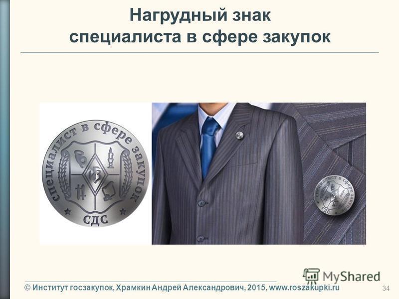 © Институт госзакупок, Храмкин Андрей Александрович, 2015, www.roszakupki.ru 34 Нагрудный знак специалиста в сфере закупок