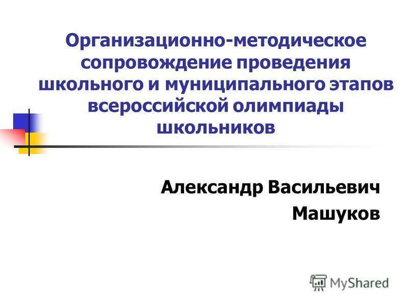 Организационно-методическое сопровождение проведения школьного и муниципального этапов всероссийской олимпиады школьников Александр Васильевич Машуков