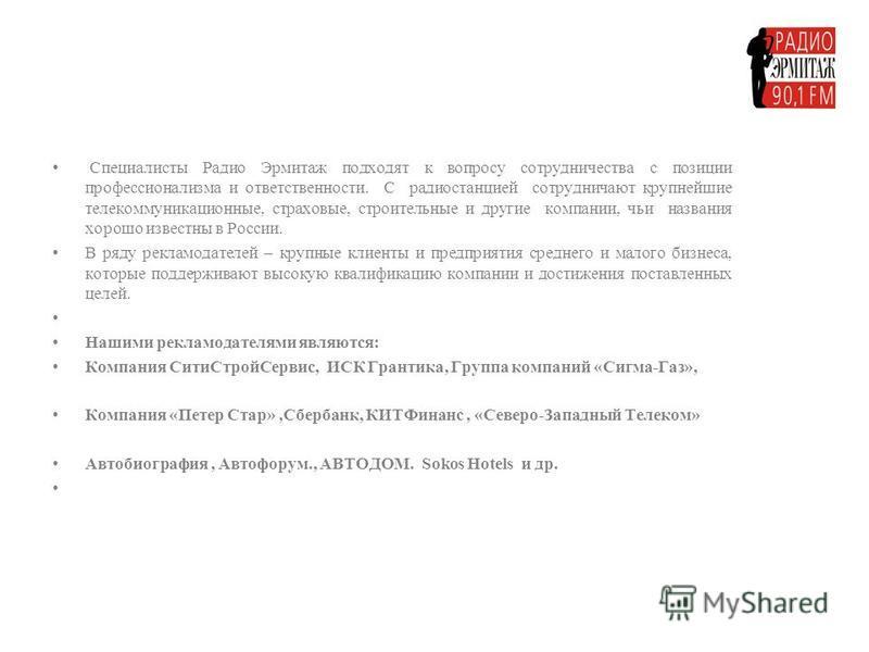 Специалисты Радио Эрмитаж подходят к вопросу сотрудничества с позиции профессионализма и ответственности. С радиостанцией сотрудничают крупнейшие телекоммуникационные, страховые, строительные и другие компании, чьи названия хорошо известны в России.