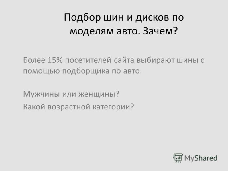 Подбор шин и дисков по моделям авто. Зачем? Более 15% посетителей сайта выбирают шины с помощью подборщика по авто. Мужчины или женщины? Какой возрастной категории?