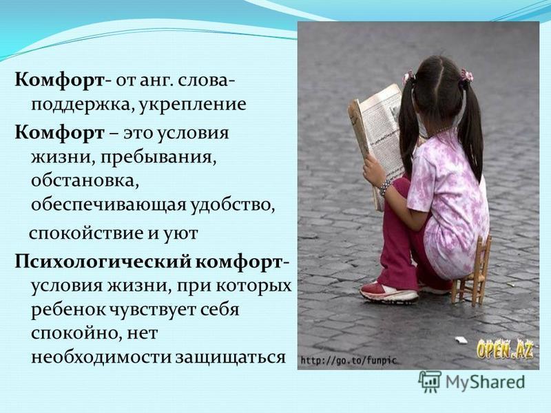 Комфорт- от анг. слова- поддержка, укрепление Комфорт – это условия жизни, пребывания, обстановка, обеспечивающая удобство, спокойствие и уют Психологический комфорт- условия жизни, при которых ребенок чувствует себя спокойно, нет необходимости защищ