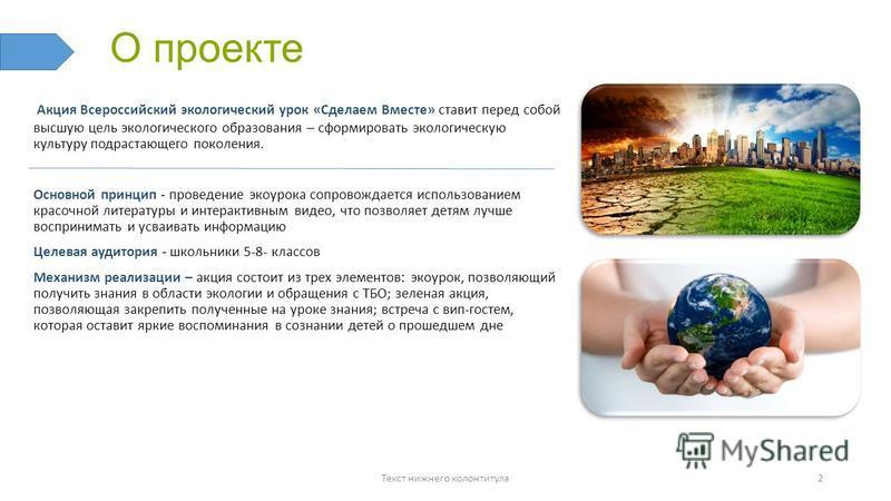 О проекте Акция Всероссийский экологический урок «Сделаем Вместе» ставит перед собой высшую цель экологического образования – сформировать экологическую культуру подрастающего поколения. Основной принцип - проведение эко урока сопровождается использо