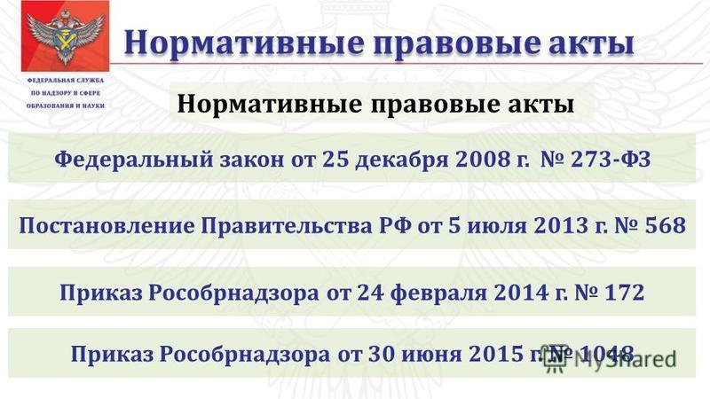 Нормативные правовые акты Федеральный закон от 25 декабря 2008 г. 273-ФЗ Постановление Правительства РФ от 5 июля 2013 г. 568 Приказ Рособрнадзора от 24 февраля 2014 г. 172 Приказ Рособрнадзора от 30 июня 2015 г. 1048
