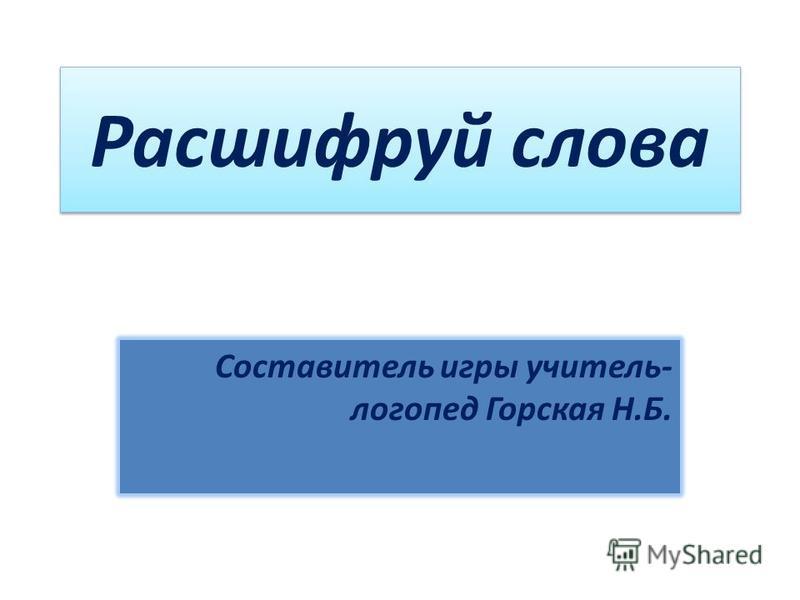 Расшифруй слова Составитель игры учитель- логопед Горская Н.Б.