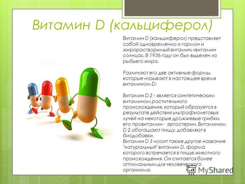 Витамин D (кальциферол) Витамин D (кальциферол) представляет собой одновременно и гормон и жирорастворимый витамин, «витамин солнца». В 1936 году он был выделен из рыбьего жира. Различают его две активные формы, которые называют в настоящее время вит