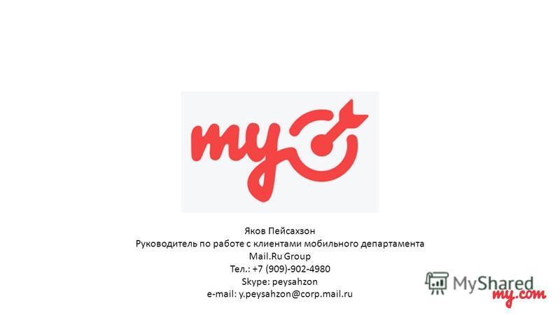 Яков Пейсахзон Руководитель по работе с клиентами мобильного департамента Mail.Ru Group Тел.: +7 (909)-902-4980 Skype: peysahzon e-mail: y.peysahzon@corp.mail.ru