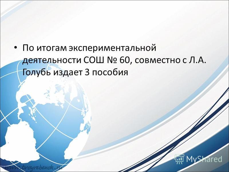 По итогам экспериментальной деятельности СОШ 60, совместно с Л.А. Голубь издает 3 пособия