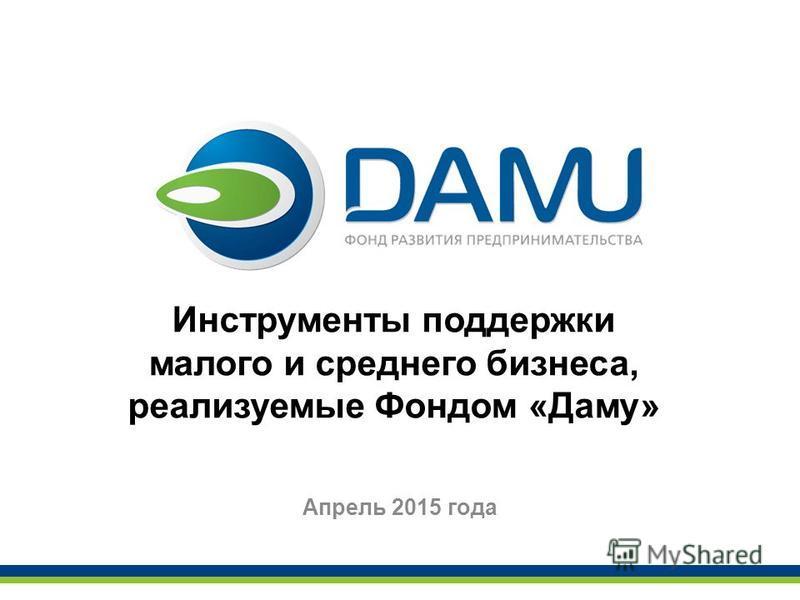 Инструменты поддержки малого и среднего бизнеса, реализуемые Фондом «Даму» Апрель 2015 года